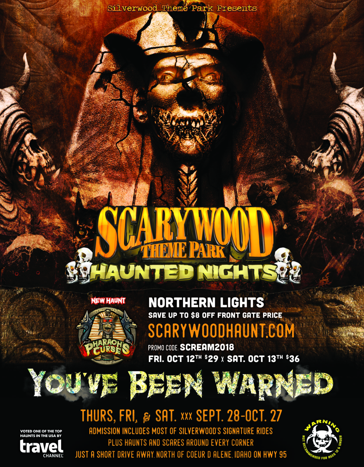 Silverwood Theme Park Presents: Scarywood Theme Park Haunted Nights. New Haunt: Pharaoh's Curse. Northern Lights: Save up to $8 off front gate price. Scarywoodhaunt.com. Promo code: SCREAM2018. Friday, October 12th $29 x Saturday, October 13th $36. You've been warned. Thursday, Friday, and Saturday September 28th to October 27th. Admission includes most of Silverwood's signature rides plus haunts and scares around every corner. Just a short drive away. North of Couer d'Alene, Idaho on Highway 95. Voted one of the top haunts in the USA by Travel Channel. Warning: Not recommended for ages 12 and under.